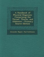 A Handbook of Physical Diagnosis: Comprising the Throat, Thorax, and Abdomen - Primary Source…