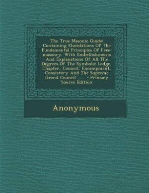 The True Masonic Guide: Containing Elucidations Of The Fundamental Principles Of Free-masonry. With Embellishments And Expl by Anonymous