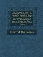 The Chronicle of Henry of Huntingdon: Comprising the History of England, from the Invasion of…