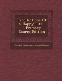 Recollections Of A Happy Life... - Primary Source Edition