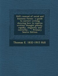 Hill's manual of social and business forms: a guide to correct writing showing how to express…