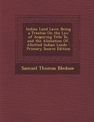 Indian Land Laws; Being a Treatise On the Law of Acquiring Title To, and the Alienation Of, Allotted Indian Lands - Primary Source Edition by Samuel Thomas Bledsoe