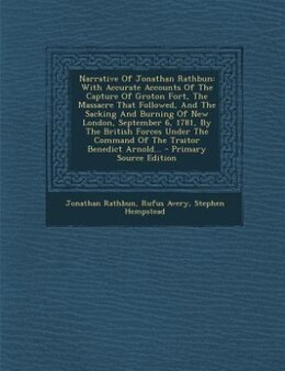 Book Narrative Of Jonathan Rathbun: With Accurate Accounts Of The Capture Of Groton Fort, The Massacre… by Jonathan Rathbun