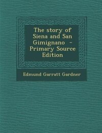 The story of Siena and San Gimignano  - Primary Source Edition
