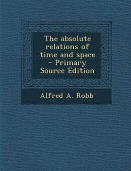 Book The absolute relations of time and space  - Primary Source Edition by Alfred A. Robb