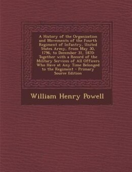 Book A History of the Organization and Movements of the Fourth Regiment of Infantry, United States Army… by William Henry Powell