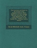 The Civil Laws of France to the Present Time: Supplemented by Notes Illustrative of the Analogy…