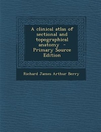 A clinical atlas of sectional and topographical anatomy  - Primary Source Edition