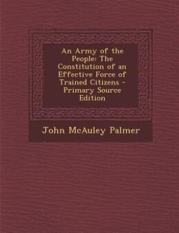 Book An Army of the People: The Constitution of an Effective Force of Trained Citizens - Primary Source… by John McAuley Palmer
