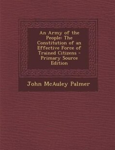 An Army of the People: The Constitution of an Effective Force of Trained Citizens - Primary Source Edition