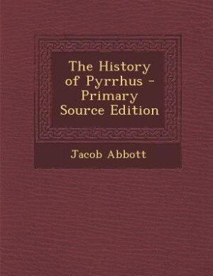 The History of Pyrrhus - Primary Source Edition by Jacob Abbott