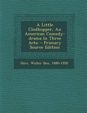 A Little Clodhopper, An American Comedy-drama In Three Acts; - Primary Source Edition by Walter Ben 1880-1950 Hare