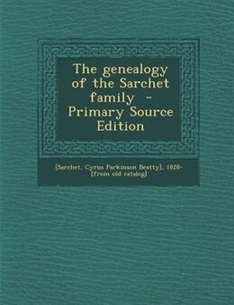 Book The genealogy of the Sarchet family  - Primary Source Edition by Cyrus Parkinson Beatty] 1828- [Sarchet