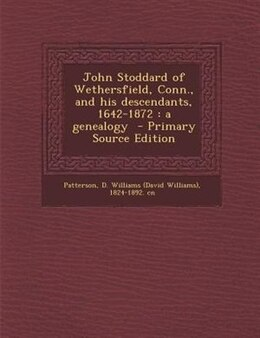 Book John Stoddard of Wethersfield, Conn., and his descendants, 1642-1872: a genealogy  - Primary Source… by D. Williams (David Williams) Patterson