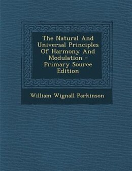 Book The Natural And Universal Principles Of Harmony And Modulation - Primary Source Edition by William Wignall Parkinson