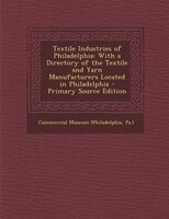 Textile Industries of Philadelphia: With a Directory of the Textile and Yarn Manufacturers Located…