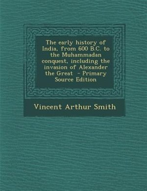 The early history of India, from 600 B.C. to the Muhammadan conquest, including the invasion of Alexander the Great  - Primary Source Edition by Vincent Arthur Smith