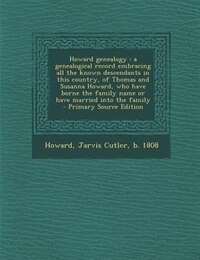 Howard genealogy: a genealogical record embracing all the known descendants in this country, of…