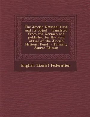 The Jewish National Fund and its object: translated from the German and published by the head office of the Jewish National Fund  - Primary by English Zionist Federation