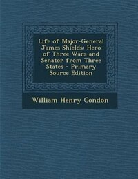 Life of Major-General James Shields: Hero of Three Wars and Senator from Three States - Primary…