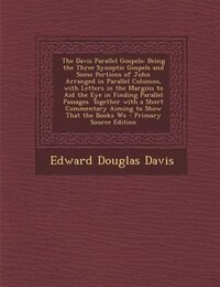The Davis Parallel Gospels: Being the Three Synoptic Gospels and Some Portions of John Arranged in…