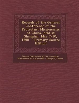 Records of the General Conference of the Protestant Missionaries of China, held at Shanghai, May 7-20, 1890  - Primary Source Edition by General Conference Of The Protestant Mis
