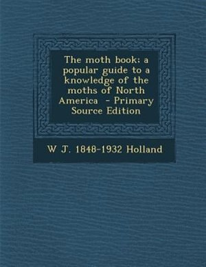 The moth book; a popular guide to a knowledge of the moths of North America  - Primary Source Edition by W J. 1848-1932 Holland