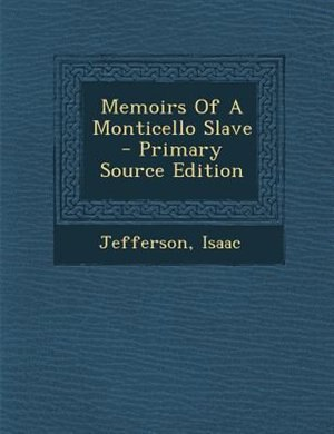 Memoirs Of A Monticello Slave - Primary Source Edition by Isaac Jefferson