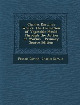 Book Charles Darwin's Works: The Formation of Vegetable Mould Through the Action of Worms by Francis Darwin