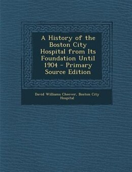 Book A History of the Boston City Hospital from Its Foundation Until 1904 by David Williams Cheever