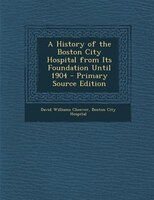 A History of the Boston City Hospital from Its Foundation Until 1904
