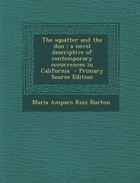 The squatter and the don: a novel descriptive of contemporary occurrences in California  - Primary…