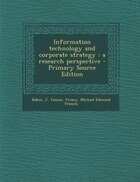 Information technology and corporate strategy: a research perspective - Primary Source Edition