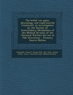 The lethal war gases, physiology and experimental treatment; an investigation by the Section on Intermediary Metabolism of the Medical Division of the Chemical Warfare Service at Yale University - Primary Source Edition by Frank P. 1877-1932 Underhill