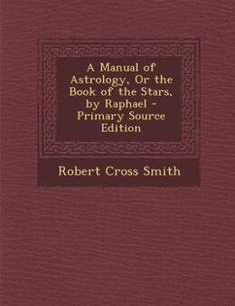 Book A Manual of Astrology, Or the Book of the Stars, by Raphael - Primary Source Edition by Robert Cross Smith