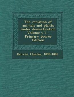 Book The variation of animals and plants under domestication Volume v.1 - Primary Source Edition by Darwin Charles 1809-1882