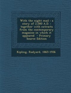 With the night mail: a story of 2,000 A.D. : together with extracts from the contemporary magazine in which it appeared
