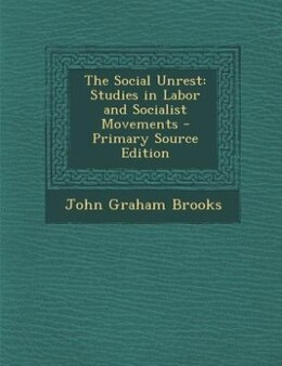 Book The Social Unrest: Studies in Labor and Socialist Movements - Primary Source Edition by John Graham Brooks