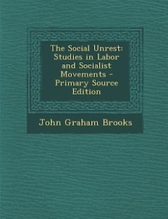 The Social Unrest: Studies in Labor and Socialist Movements - Primary Source Edition