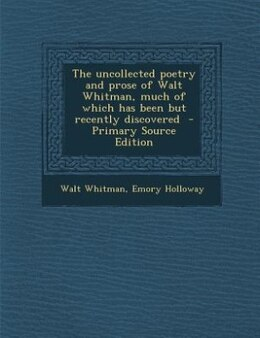 Book The uncollected poetry and prose of Walt Whitman, much of which has been but recently discovered… by Walt Whitman
