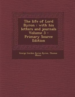 Book The life of Lord Byron: with his letters and journals Volume 3 - Primary Source Edition by George Gordon Byron Byron