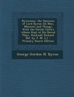 Book Byroniana, the Opinions of Lord Byron On Men, Manners and Things: With the Parish Clerk's Album… by George Gordon N. Byron
