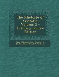 The Rhetoric of Aristotle, Volume 3 - Primary Source Edition