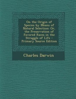 Book On the Origin of Species by Means of Natural Selection: Or, the Preservation of Favored Races in… by Charles Darwin