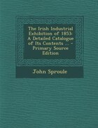 The Irish Industrial Exhibition of 1853: A Detailed Catalogue of Its Contents ... - Primary Source…