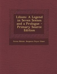 Liliom: A Legend in Seven Scenes and a Prologue - Primary Source Edition