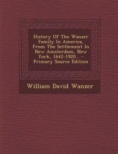 History Of The Wanzer Family In America, From The Settlement In New Amsterdam, New York, 1642-1920... - Primary Source Edition