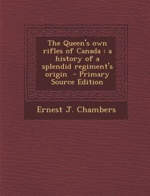 The Queen's own rifles of Canada: a history of a splendid regiment's origin  - Primary Source Edition by Ernest J. Chambers