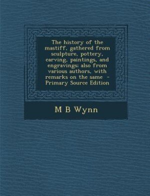 The history of the mastiff, gathered from sculpture, pottery, carving, paintings, and engravings; also from various authors, with remarks on the same  - Primary Source Edition by M B Wynn