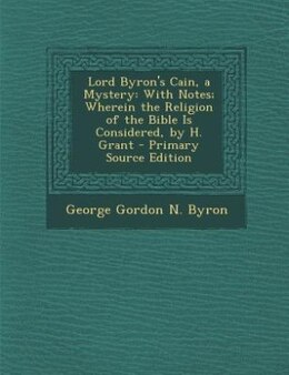 Book Lord Byron's Cain, a Mystery: With Notes; Wherein the Religion of the Bible Is Considered, by H… by George Gordon N. Byron